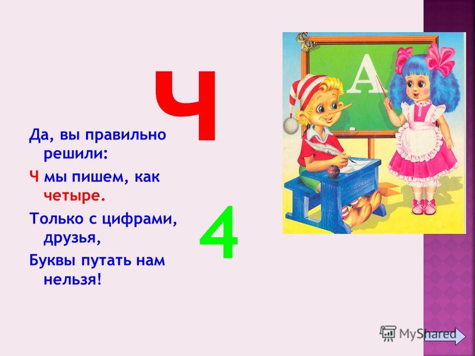 Да, вы правильно решили: Ч мы пишем, как четыре. Только с цифрами, друзья, Буквы путать нам нельзя! ч 4