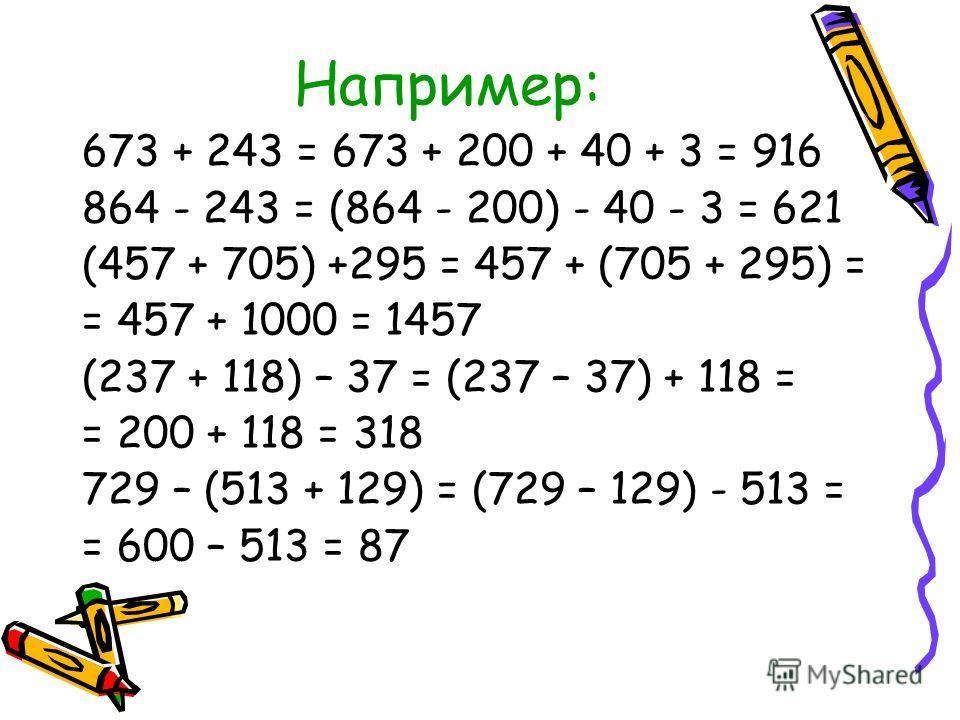 Например: 673 + 243 = 673 + 200 + 40 + 3 = 916 864 - 243 = (864 - 200) - 40 - 3 = 621 (457 + 705) +295 = 457 + (705 + 295) = = 457 + 1000 = 1457 (237 + 118) – 37 = (237 – 37) + 118 = = 200 + 118 = 318 729 – (513 + 129) = (729 – 129) - 513 = = 600 – 5