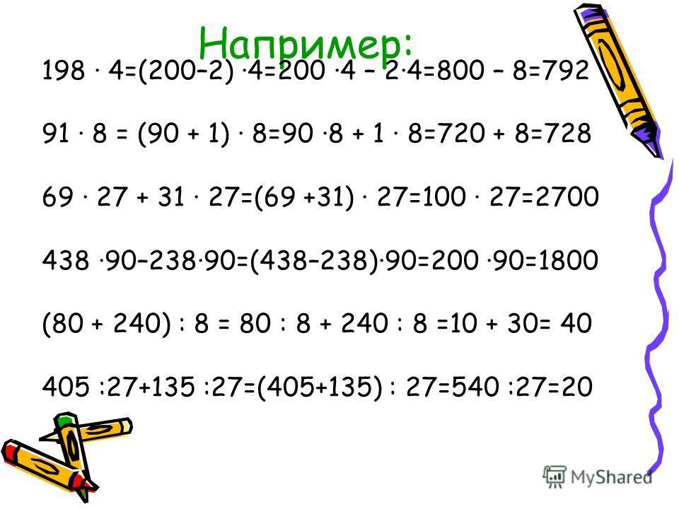Например: 198 · 4=(200–2) ·4=200 ·4 – 2·4=800 – 8=792 91 · 8 = (90 + 1) · 8=90 ·8 + 1 · 8=720 + 8=728 69 · 27 + 31 · 27=(69 +31) · 27=100 · 27=2700 438 ·90–238·90=(438–238)·90=200 ·90=1800 (80 + 240) : 8 = 80 : 8 + 240 : 8 =10 + 30= 40 405 :27+135 :2