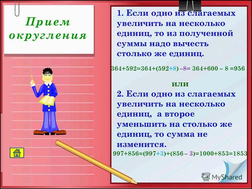 Прием округления 1. Если одно из слагаемых увеличить на несколько единиц, то из полученной суммы надо вычесть столько же единиц. или 2. Если одно из слагаемых увеличить на несколько единиц, а второе уменьшить на столько же единиц, то сумма не изменит