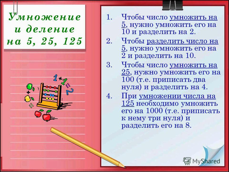 Умножение и деление на 5, 25, 125 1.Чтобы число умножить на 5, нужно умножить его на 10 и разделить на 2. 2.Чтобы разделить число на 5, нужно умножить его на 2 и разделить на 10. 3.Чтобы число умножить на 25, нужно умножить его на 100 (т.е. приписать