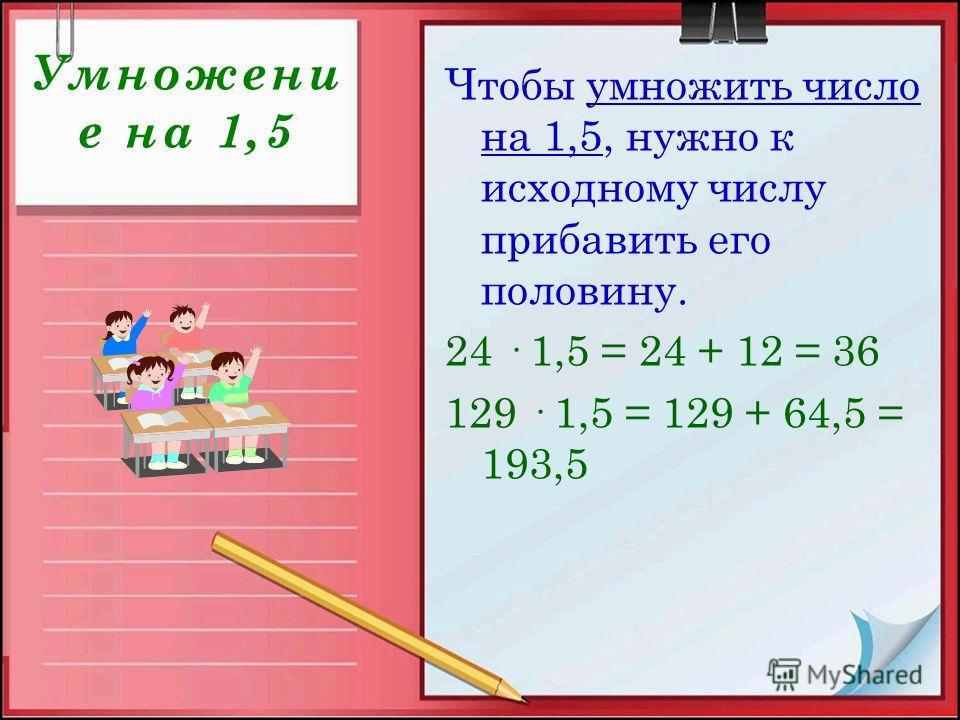 Умножени е на 1,5 Чтобы умножить число на 1,5, нужно к исходному числу прибавить его половину. 24 · 1,5 = 24 + 12 = 36 129 · 1,5 = 129 + 64,5 = 193,5