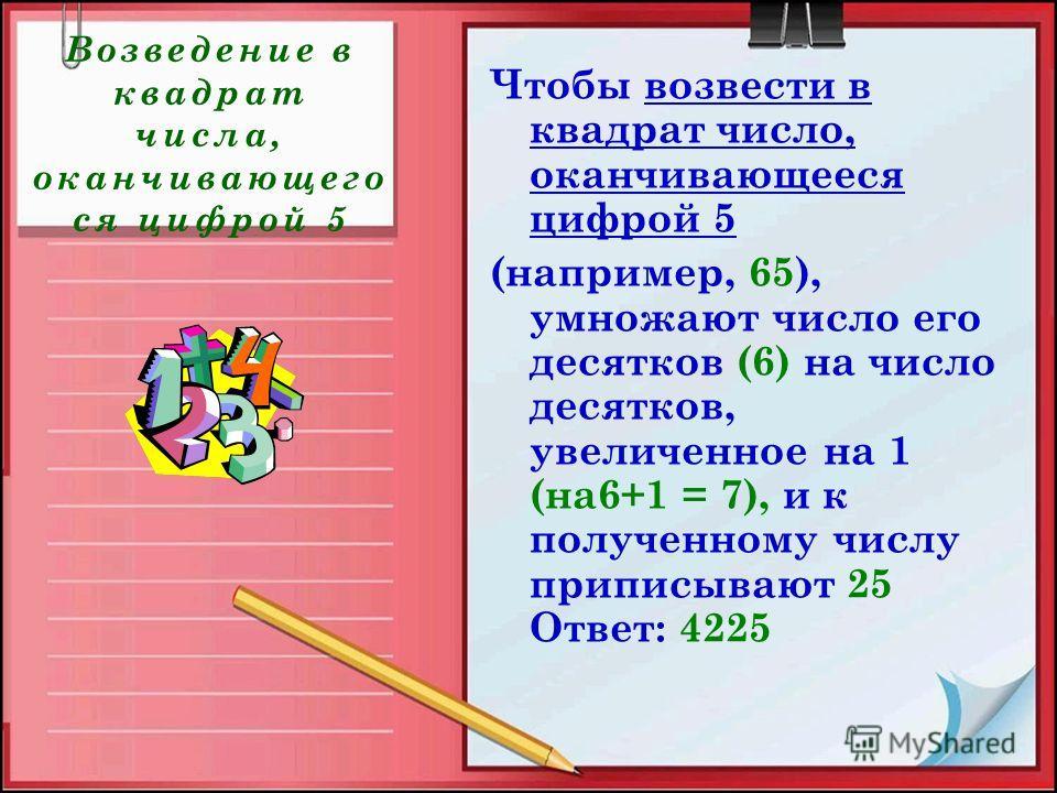 Возведение в квадрат числа, оканчивающего ся цифрой 5 Чтобы возвести в квадрат число, оканчивающееся цифрой 5 (например, 65), умножают число его десятков (6) на число десятков, увеличенное на 1 (на6+1 = 7), и к полученному числу приписывают 25 Ответ: