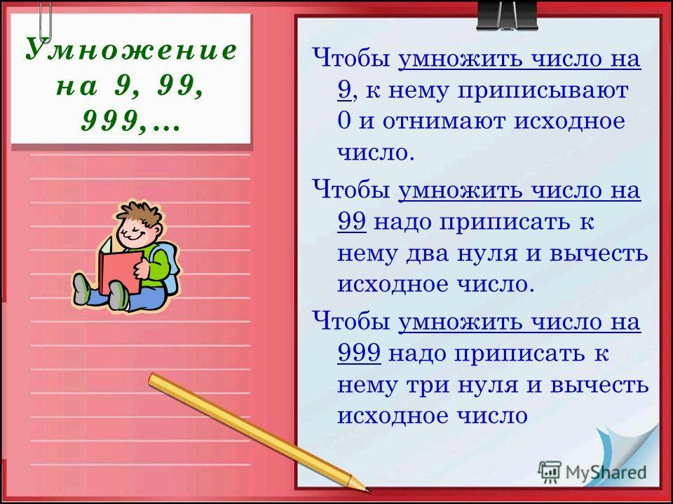 Умножение на 9, 99, 999,… Чтобы умножить число на 9, к нему приписывают 0 и отнимают исходное число. Чтобы умножить число на 99 надо приписать к нему два нуля и вычесть исходное число. Чтобы умножить число на 999 надо приписать к нему три нуля и выче