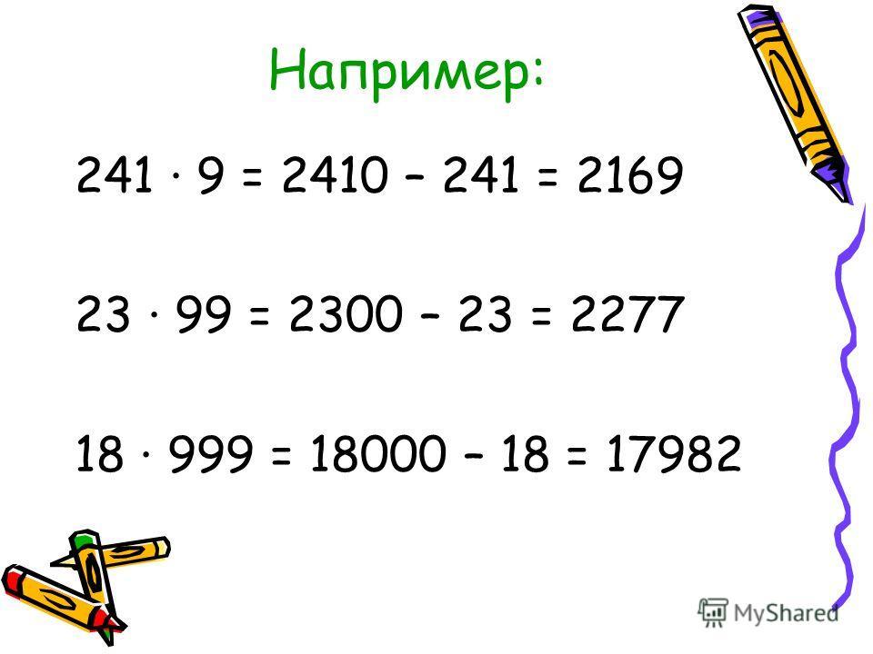 Например: 241 · 9 = 2410 – 241 = 2169 23 99 = 2300 – 23 = 2277 18 999 = 18000 – 18 = 17982