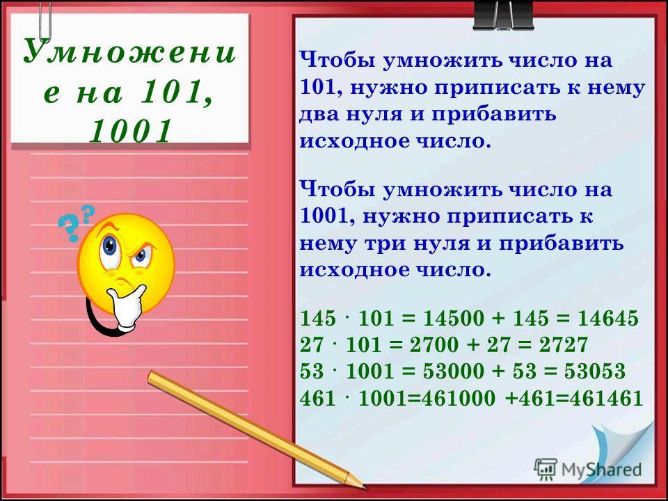Умножени е на 101, 1001 Чтобы умножить число на 101, нужно приписать к нему два нуля и прибавить исходное число. Чтобы умножить число на 1001, нужно приписать к нему три нуля и прибавить исходное число. 145 · 101 = 14500 + 145 = 14645 27 · 101 = 2700