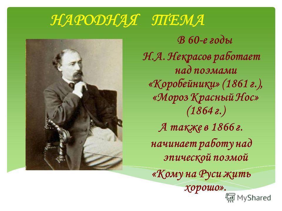 НАРОДНАЯ ТЕМА В 60-е годы Н.А. Некрасов работает над поэмами «Коробейники» (1861 г.), «Мороз Красный Нос» (1864 г.) А также в 1866 г. начинает работу над эпической поэмой «Кому на Руси жить хорошо».