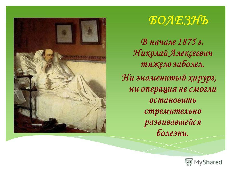 БОЛЕЗНЬ В начале 1875 г. Николай Алексеевич тяжело заболел. Ни знаменитый хирург, ни операция не смогли остановить стремительно развивавшейся болезни.