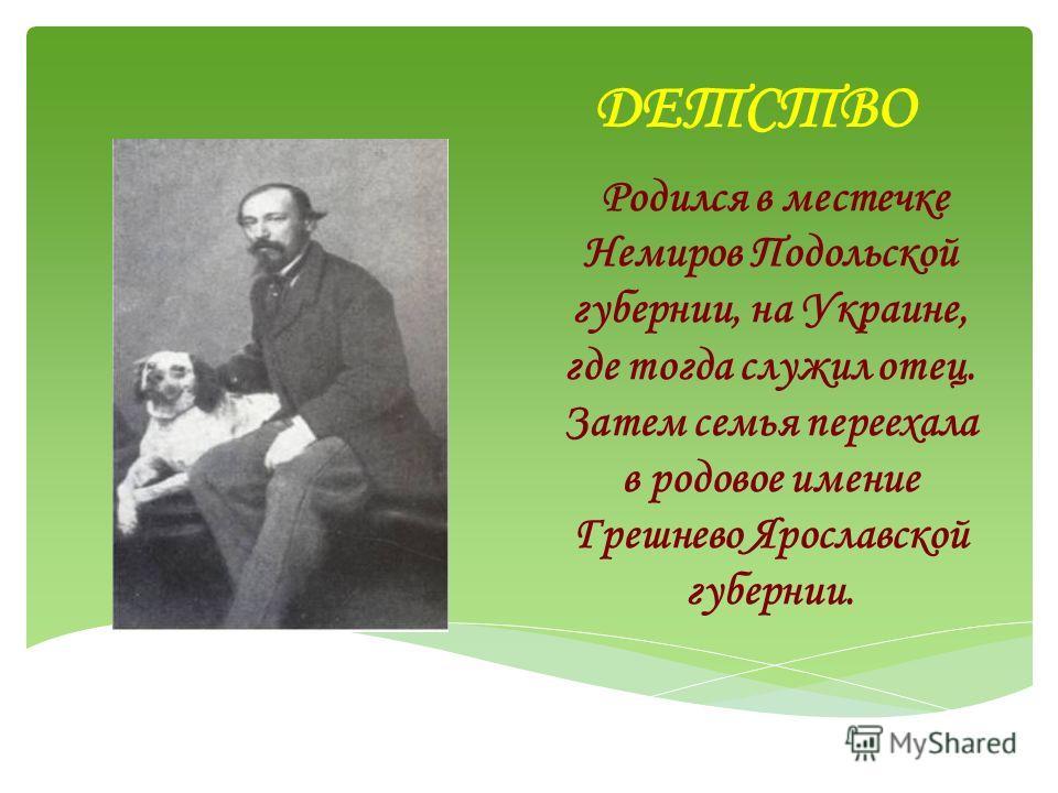 ДЕТСТВО Родился в местечке Немиров Подольской губернии, на Украине, где тогда служил отец. Затем семья переехала в родовое имение Грешнево Ярославской губернии.
