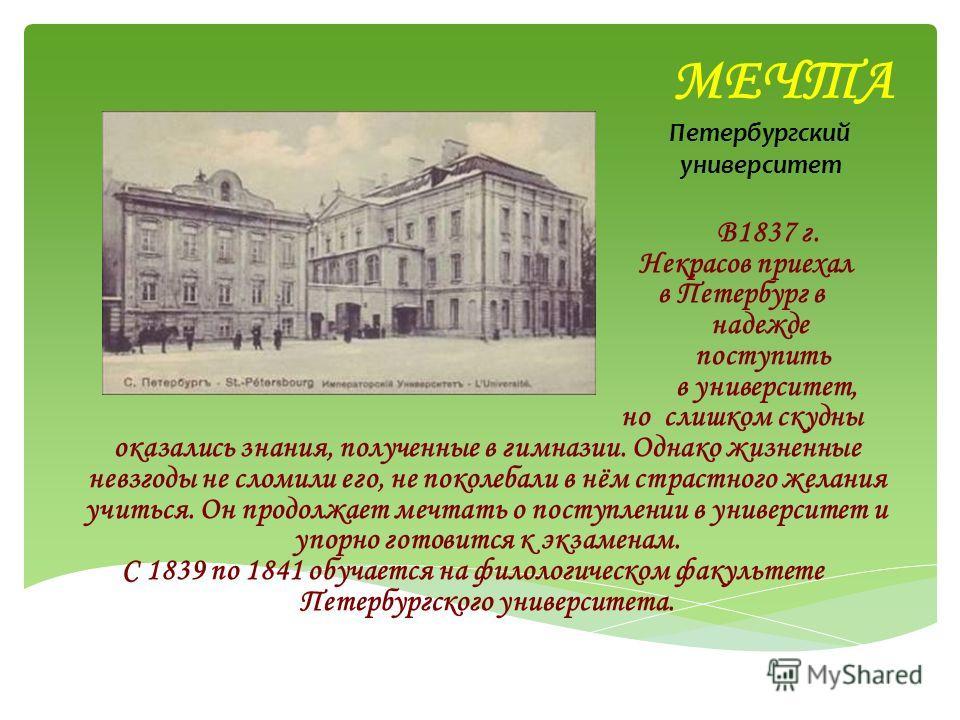 МЕЧТА Петербургский университет В1837 г. Некрасов приехал в Петербург в надежде поступить в университет, но слишком скудны оказались знания, полученные в гимназии. Однако жизненные невзгоды не сломили его, не поколебали в нём страстного желания учить