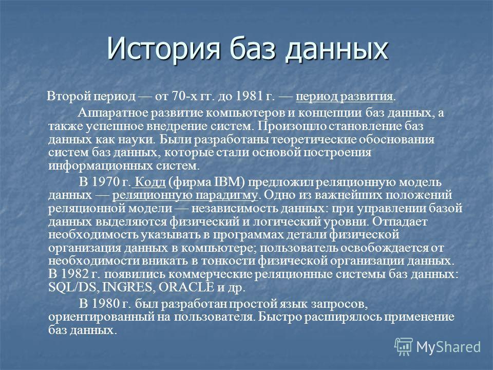 История баз данных Второй период от 70-х гг. до 1981 г. период развития. Аппаратное развитие компьютеров и концепции баз данных, а также успешное внедрение систем. Произошло становление баз данных как науки. Были разработаны теоретические обоснования
