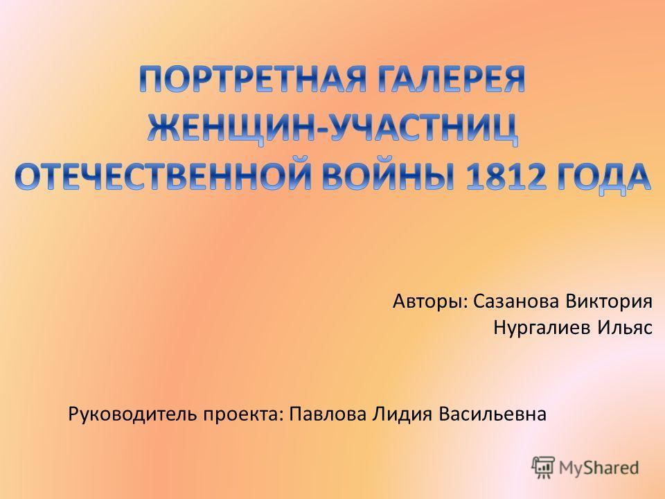 Авторы: Сазанова Виктория Нургалиев Ильяс Руководитель проекта: Павлова Лидия Васильевна