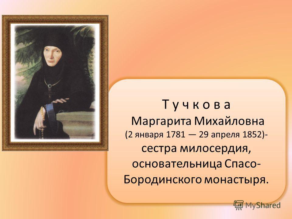 Т у ч к о в а Маргарита Михайловна (2 января 1781 29 апреля 1852)- сестра милосердия, основательница Спасо- Бородинского монастыря. Т у ч к о в а Маргарита Михайловна (2 января 1781 29 апреля 1852)- сестра милосердия, основательница Спасо- Бородинско
