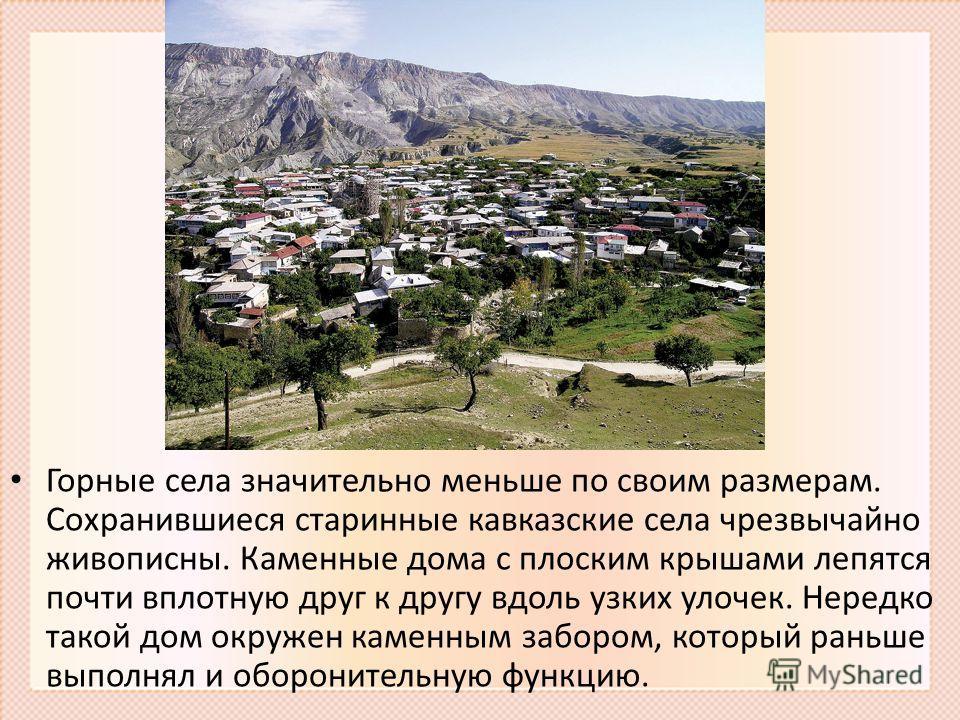 Горные села значительно меньше по своим размерам. Сохранившиеся старинные кавказские села чрезвычайно живописны. Каменные дома с плоским крышами лепятся почти вплотную друг к другу вдоль узких улочек. Нередко такой дом окружен каменным забором, котор