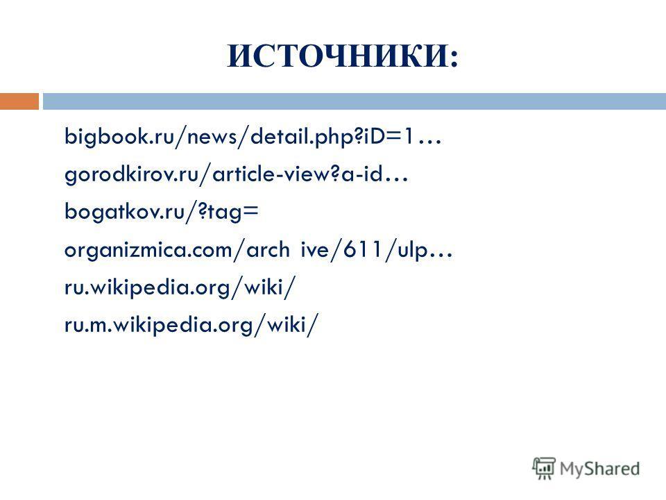 ИСТОЧНИКИ: bigbook.ru/news/detail.php?iD=1… gorodkirov.ru/article-view?a-id… bogatkov.ru/?tag= organizmica.com/arch ive/611/ulp… ru.wikipedia.org/wiki/ ru.m.wikipedia.org/wiki/