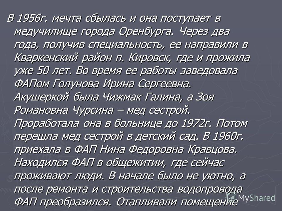 В 1956г. мечта сбылась и она поступает в медучилище города Оренбурга. Через два года, получив специальность, ее направили в Кваркенский район п. Кировск, где и прожила уже 50 лет. Во время ее работы заведовала ФАПом Голунова Ирина Сергеевна. Акушерко