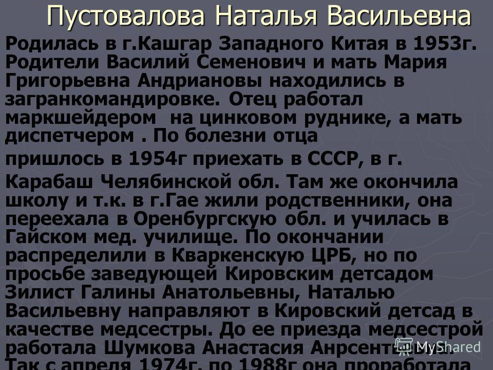 Пустовалова Наталья Васильевна Родилась в г.Кашгар Западного Китая в 1953г. Родители Василий Семенович и мать Мария Григорьевна Андриановы находились в загранкомандировке. Отец работал маркшейдером на цинковом руднике, а мать диспетчером. По болезни