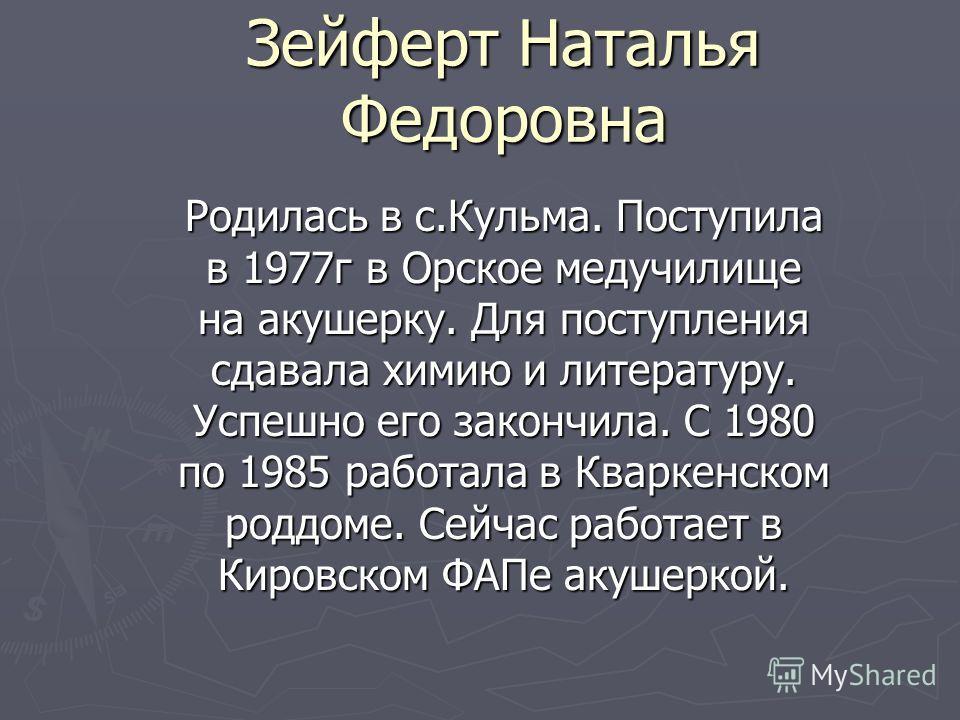 Зейферт Наталья Федоровна Родилась в с.Кульма. Поступила в 1977г в Орское медучилище на акушерку. Для поступления сдавала химию и литературу. Успешно его закончила. С 1980 по 1985 работала в Кваркенском роддоме. Сейчас работает в Кировском ФАПе акуше