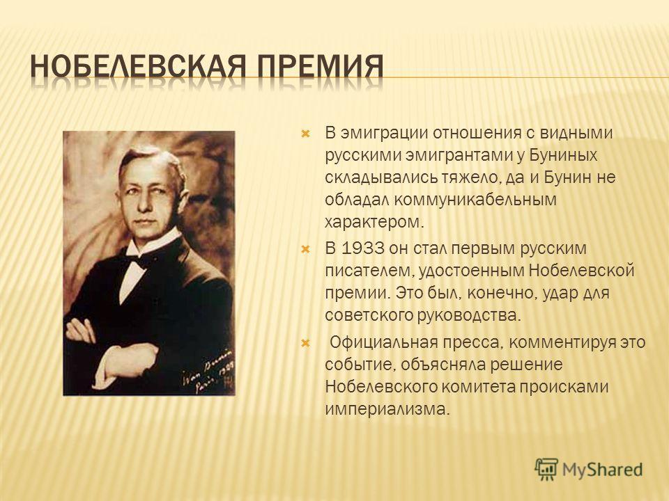 В эмиграции отношения с видными русскими эмигрантами у Буниных складывались тяжело, да и Бунин не обладал коммуникабельным характером. В 1933 он стал первым русским писателем, удостоенным Нобелевской премии. Это был, конечно, удар для советского руко