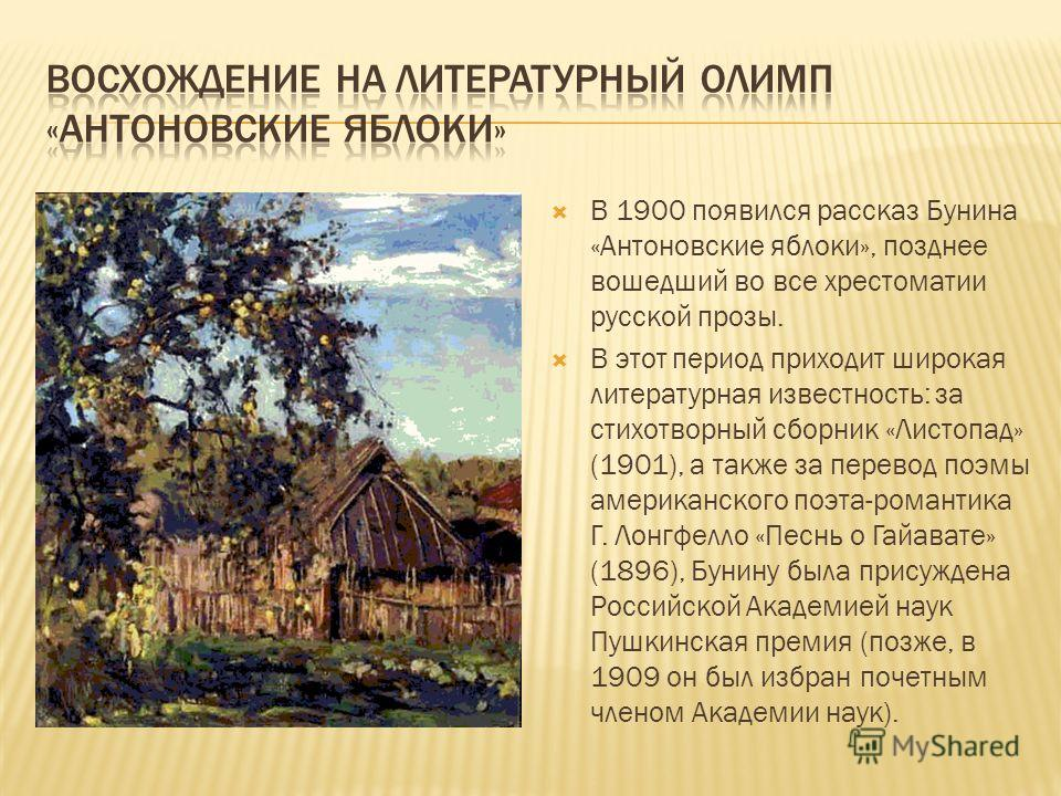 В 1900 появился рассказ Бунина «Антоновские яблоки», позднее вошедший во все хрестоматии русской прозы. В этот период приходит широкая литературная известность: за стихотворный сборник «Листопад» (1901), а также за перевод поэмы американского поэта-р