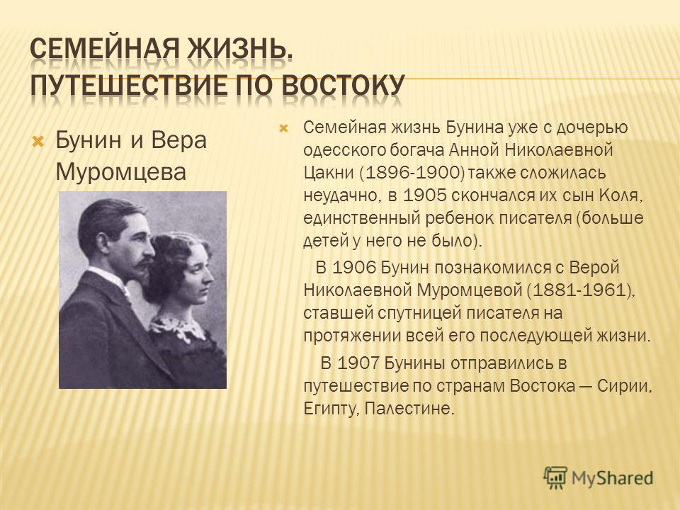 Бунин и Вера Муромцева Семейная жизнь Бунина уже с дочерью одесского богача Анной Николаевной Цакни (1896-1900) также сложилась неудачно, в 1905 скончался их сын Коля, единственный ребенок писателя (больше детей у него не было). В 1906 Бунин познаком