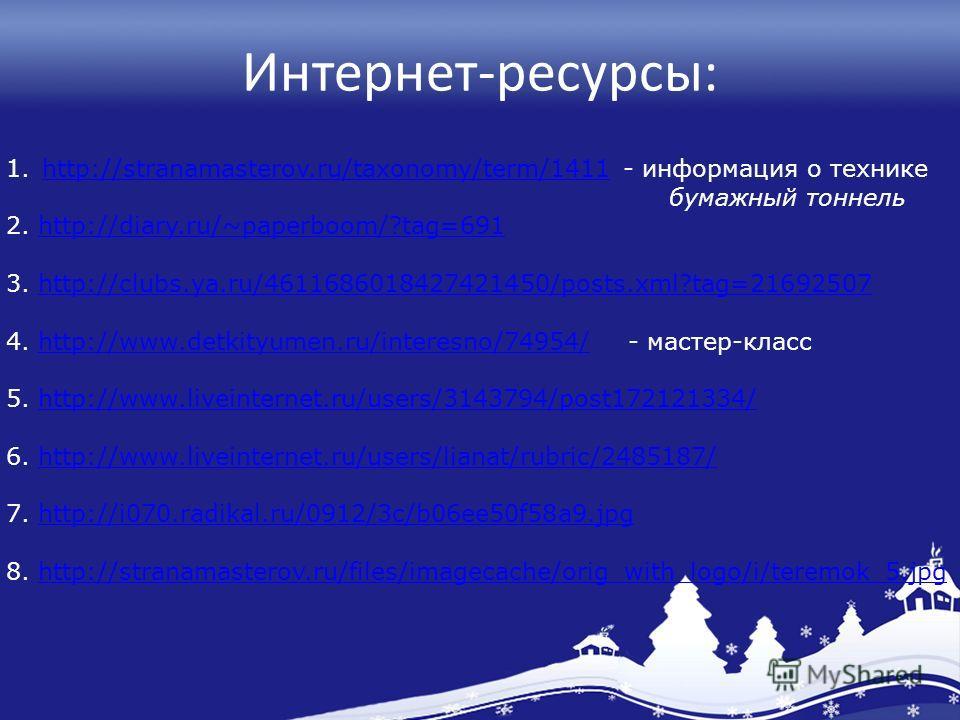 Интернет-ресурсы: 1.http://stranamasterov.ru/taxonomy/term/1411 - информация о техникеhttp://stranamasterov.ru/taxonomy/term/1411 бумажный тоннель 2. http://diary.ru/~paperboom/?tag=691http://diary.ru/~paperboom/?tag=691 3. http://clubs.ya.ru/4611686