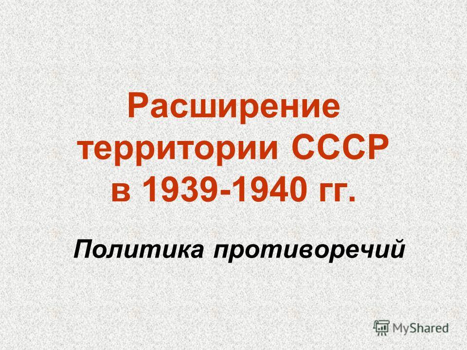 Расширение территории СССР в 1939-1940 гг. Политика противоречий