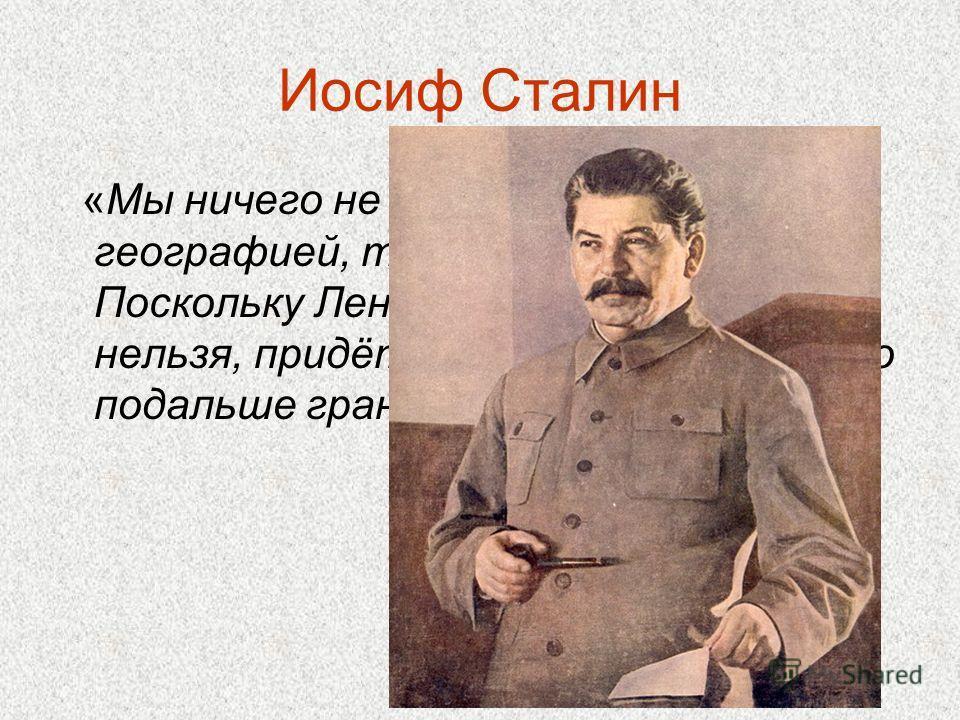 Иосиф Сталин «Мы ничего не можем поделать с географией, так же, как и вы… Поскольку Ленинград передвинуть нельзя, придётся отодвинуть от него подальше границу»