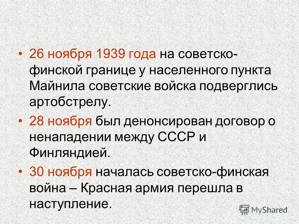 26 ноября 1939 года на советско- финской границе у населенного пункта Майнила советские войска подверглись артобстрелу. 28 ноября был денонсирован договор о ненападении между СССР и Финляндией. 30 ноября началась советско-финская война – Красная арми