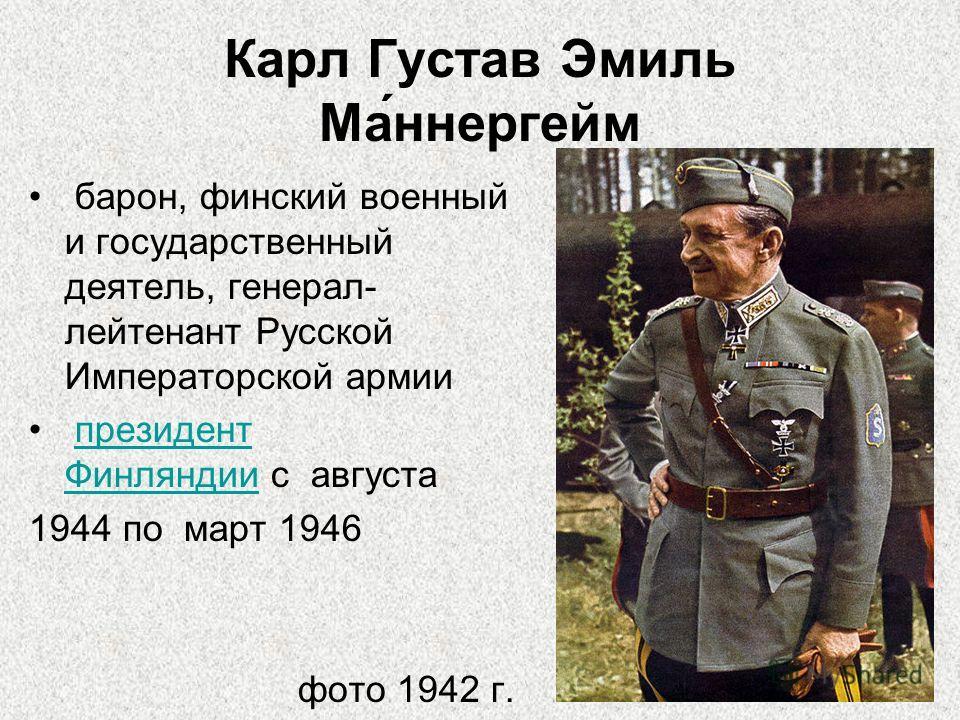 Карл Густав Эмиль Ма́ннергейм барон, финский военный и государственный деятель, генерал- лейтенант Русской Императорской армии президент Финляндии с августапрезидент Финляндии 1944 по март 1946 фото 1942 г.