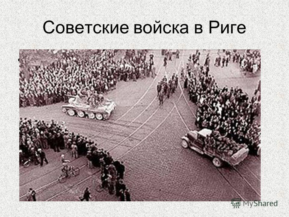 Советские войска в Риге Ограниченный контингент Красной Армии (например, в Латвии численность его была 20000 ) был введён с разрешения президентов балтийских стран, и были заключены соглашения