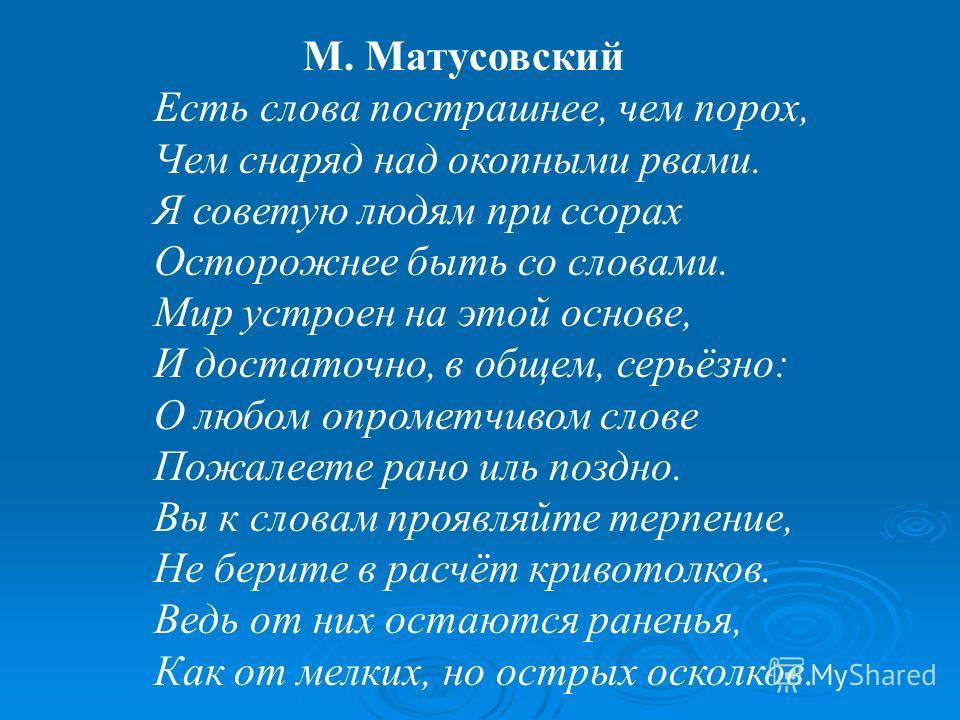 М. Матусовский Есть слова пострашнее, чем порох, Чем снаряд над окопными рвами. Я советую людям при ссорах Осторожнее быть со словами. Мир устроен на этой основе, И достаточно, в общем, серьёзно: О любом опрометчивом слове Пожалеете рано иль поздно.