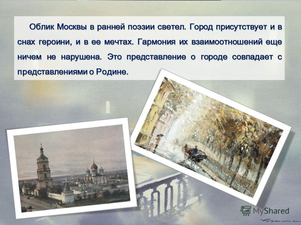 Облик Москвы в ранней поэзии светел. Город присутствует и в снах героини, и в ее мечтах. Гармония их взаимоотношений еще ничем не нарушена. Это представление о городе совпадает с представлениями о Родине.