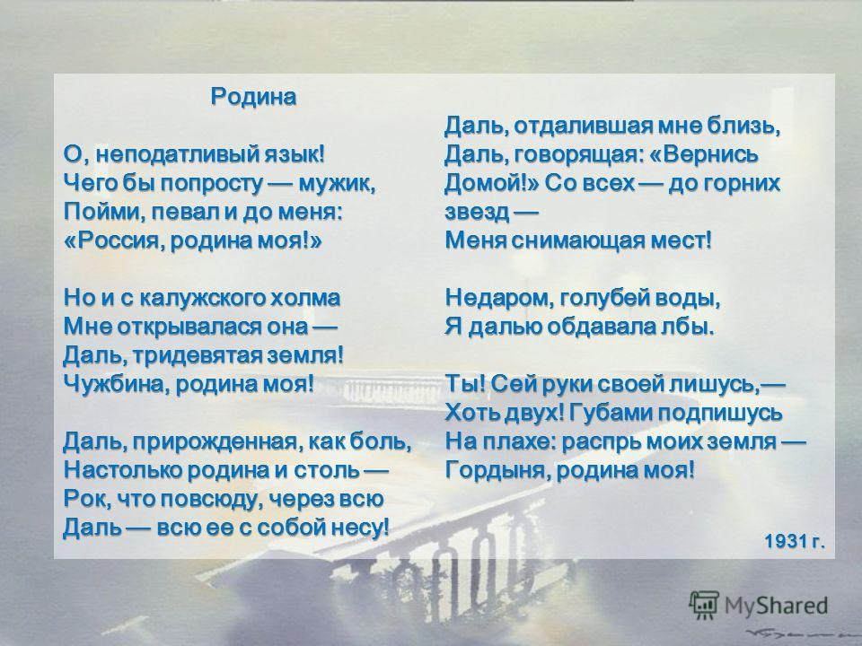 Родина О, неподатливый язык! Чего бы попросту мужик, Пойми, певал и до меня: «Россия, родина моя!» Но и с калужского холма Мне открывалася она Даль, тридевятая земля! Чужбина, родина моя! Даль, прирожденная, как боль, Настолько родина и столь Рок, чт