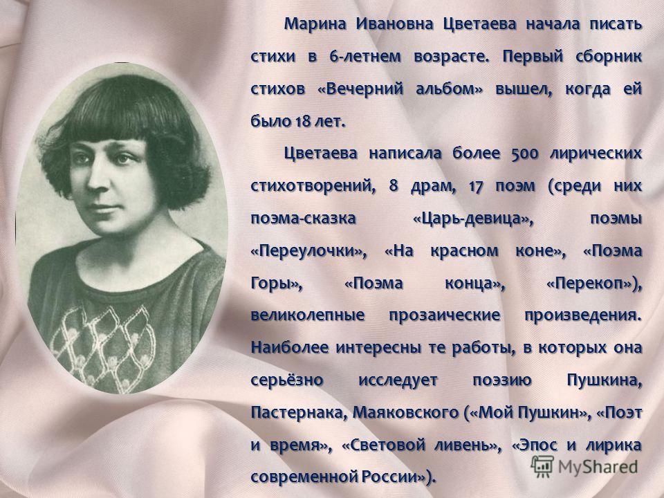 Марина Ивановна Цветаева начала писать стихи в 6-летнем возрасте. Первый сборник стихов «Вечерний альбом» вышел, когда ей было 18 лет. Цветаева написала более 500 лирических стихотворений, 8 драм, 17 поэм (среди них поэма-сказка «Царь-девица», поэмы
