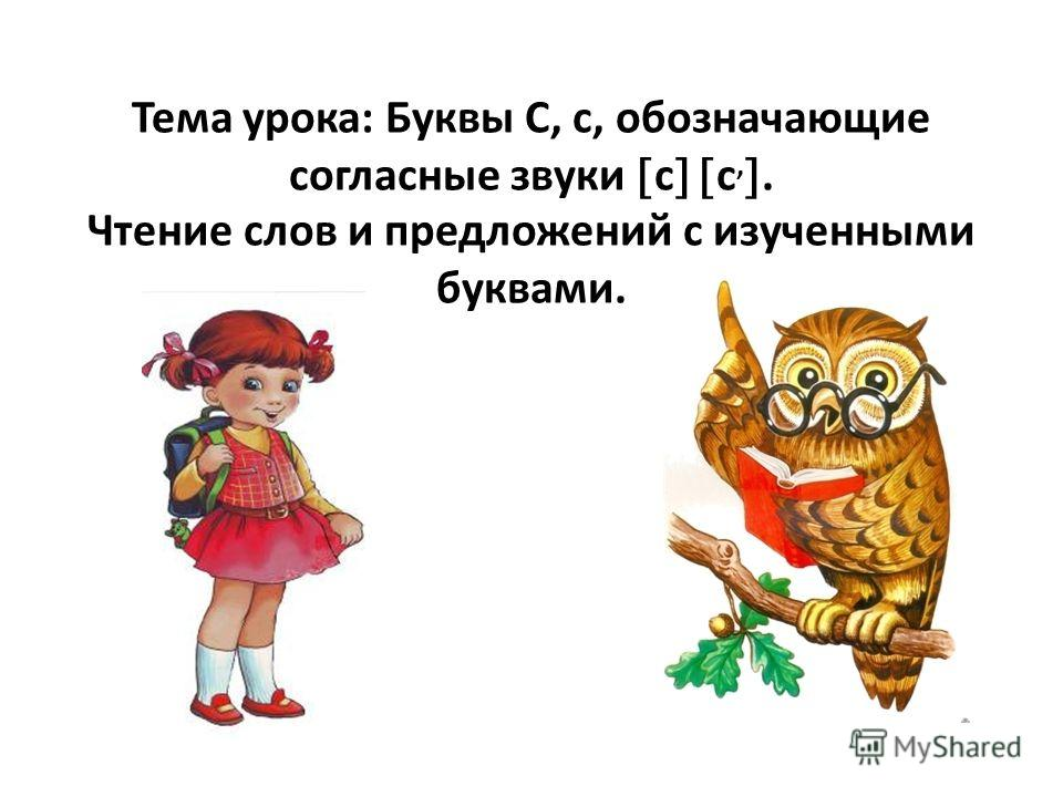 Тема урока: Буквы С, с, обозначающие согласные звуки с с,. Чтение слов и предложений с изученными буквами.