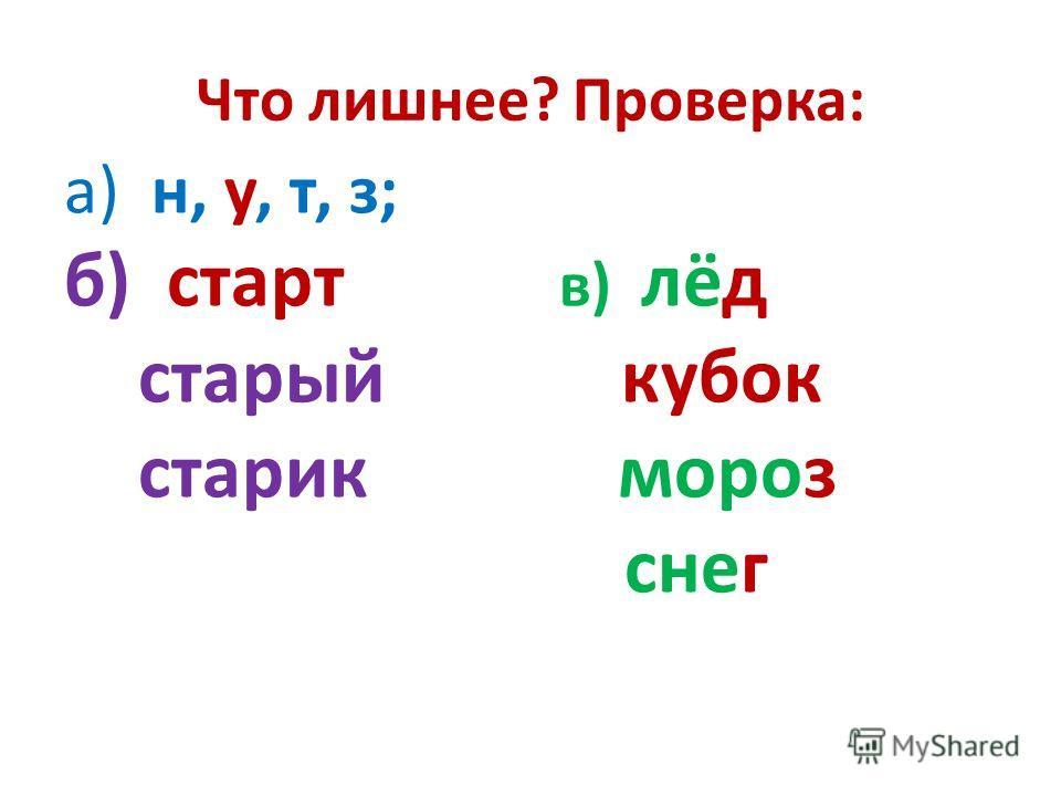 Что лишнее? Проверка: а) н, у, т, з; б) старт в) лёд старый кубок старик мороз снег