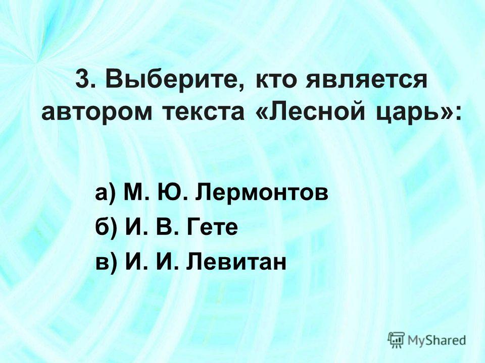 3. Выберите, кто является автором текста «Лесной царь»: а) М. Ю. Лермонтов б) И. В. Гете в) И. И. Левитан
