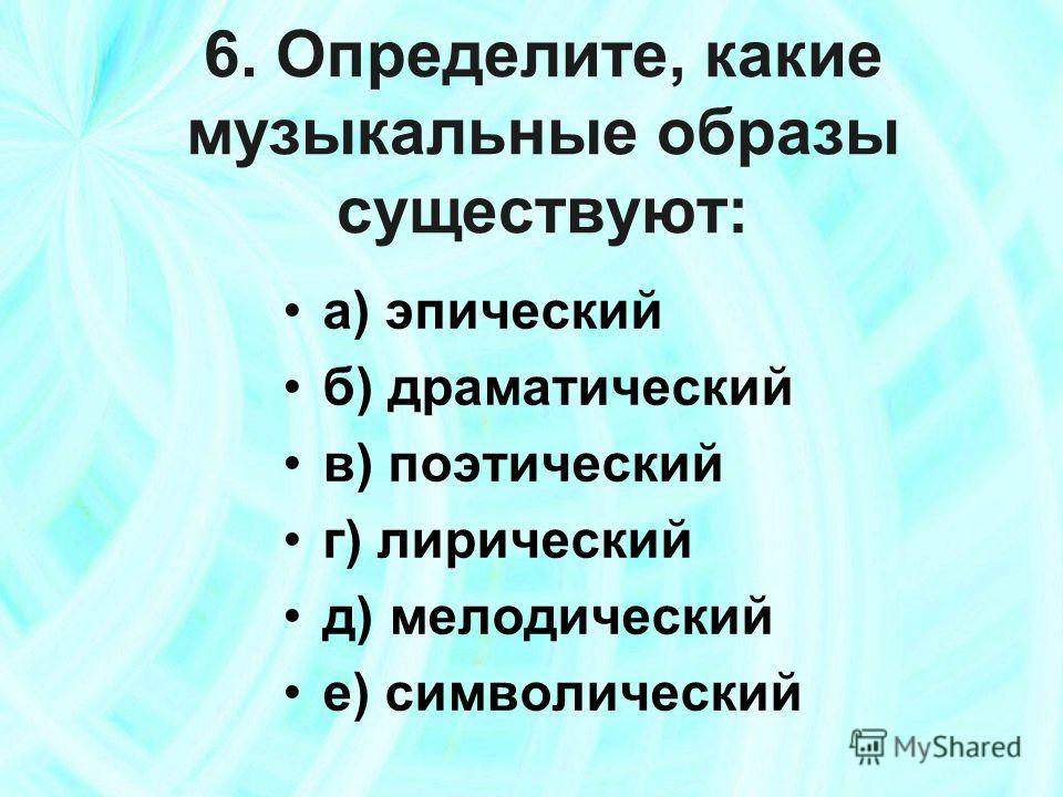 6. Определите, какие музыкальные образы существуют: а) эпический б) драматический в) поэтический г) лирический д) мелодический е) символический