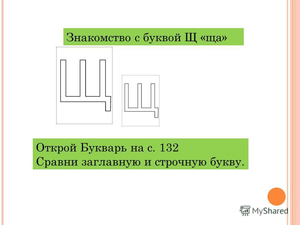 Знакомство с буквой Щ «ща» Открой Букварь на с. 132 Сравни заглавную и строчную букву.