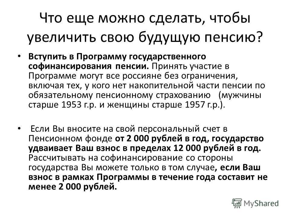 Что еще можно сделать, чтобы увеличить свою будущую пенсию? Вступить в Программу государственного софинансирования пенсии. Принять участие в Программе могут все россияне без ограничения, включая тех, у кого нет накопительной части пенсии по обязатель