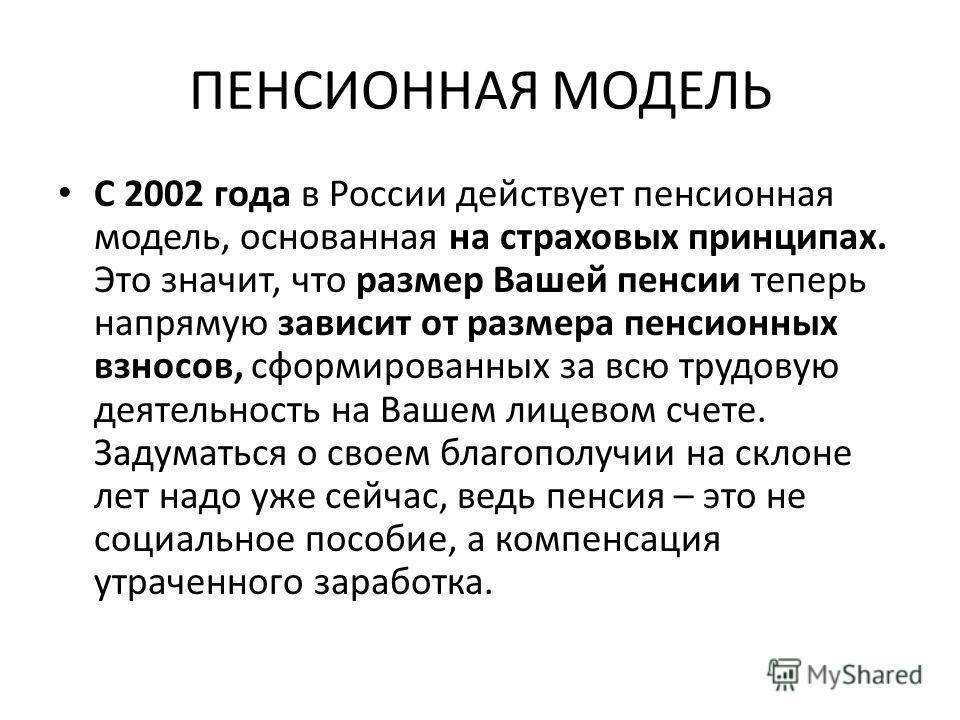 ПЕНСИОННАЯ МОДЕЛЬ С 2002 года в России действует пенсионная модель, основанная на страховых принципах. Это значит, что размер Вашей пенсии теперь напрямую зависит от размера пенсионных взносов, сформированных за всю трудовую деятельность на Вашем лиц