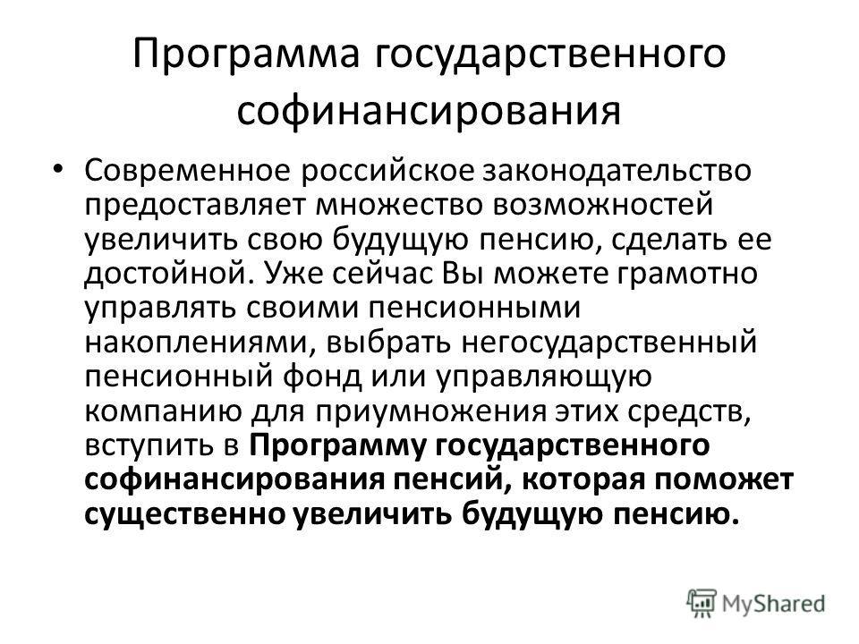 Программа государственного софинансирования Современное российское законодательство предоставляет множество возможностей увеличить свою будущую пенсию, сделать ее достойной. Уже сейчас Вы можете грамотно управлять своими пенсионными накоплениями, выб