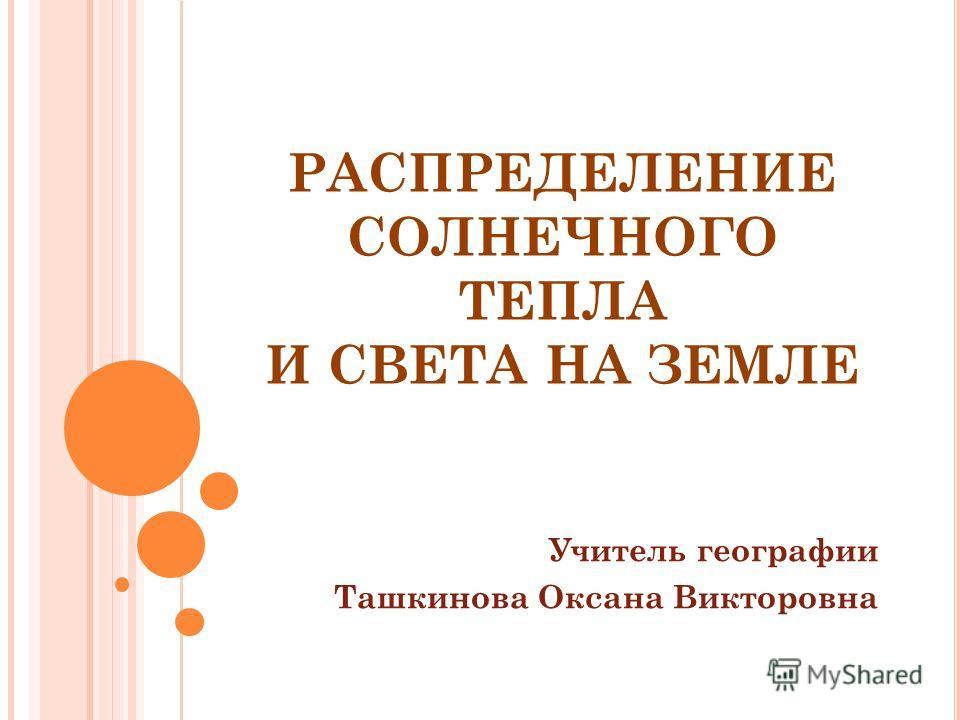 РАСПРЕДЕЛЕНИЕ СОЛНЕЧНОГО ТЕПЛА И СВЕТА НА ЗЕМЛЕ Учитель географии Ташкинова Оксана Викторовна