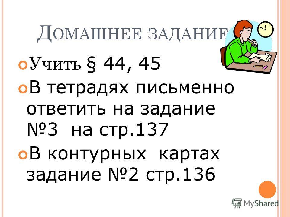 Д ОМАШНЕЕ ЗАДАНИЕ Учить § 44, 45 В тетрадях письменно ответить на задание 3 на стр.137 В контурных картах задание 2 стр.136