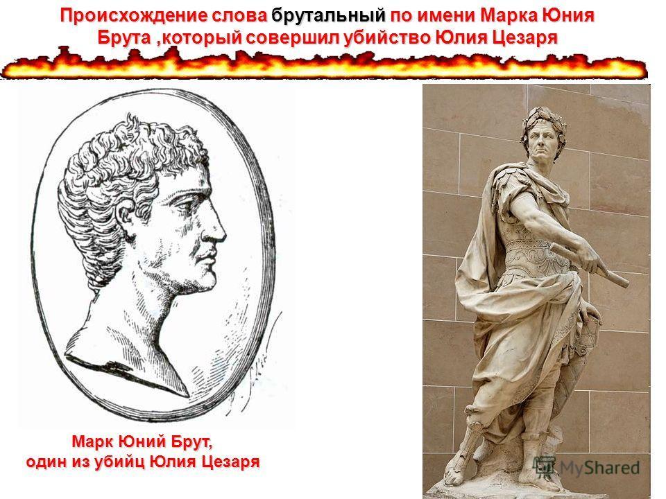 Марк Юний Брут, один из убийц Юлия Цезаря Происхождение слова брутальный по имени Марка Юния Брута,который совершил убийство Юлия Цезаря