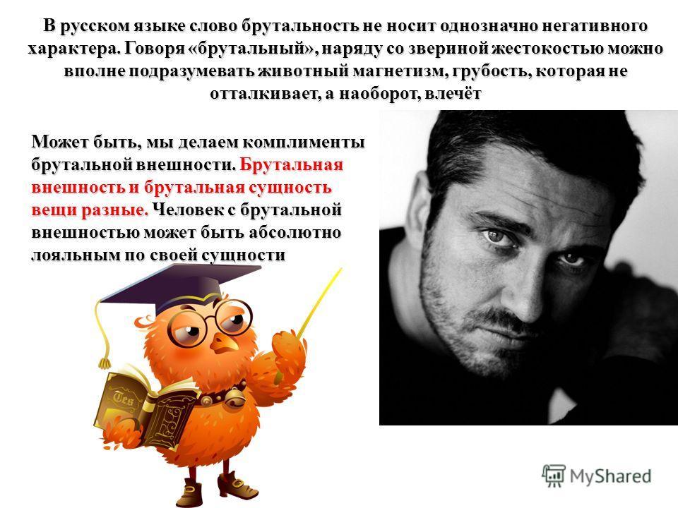 В русском языке слово брутальность не носит однозначно негативного характера. Говоря «брутальный», наряду со звериной жестокостью можно вполне подразумевать животный магнетизм, грубость, которая не отталкивает, а наоборот, влечёт Может быть, мы делае