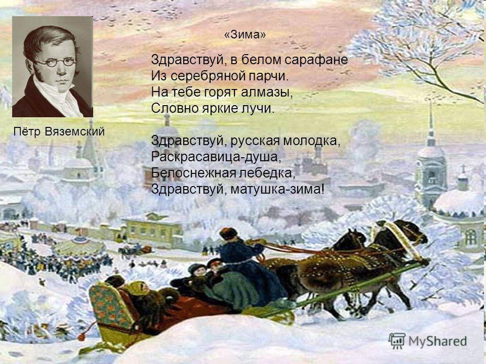 «Зима» Здравствуй, в белом сарафане Из серебряной парчи. На тебе горят алмазы, Словно яркие лучи. Здравствуй, русская молодка, Раскрасавица-душа, Белоснежная лебедка, Здравствуй, матушка-зима! Пётр Вяземский