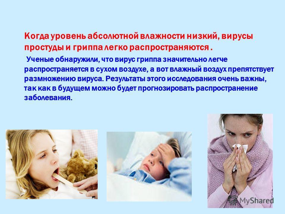 Когда уровень абсолютной влажности низкий, вирусы простуды и гриппа легко распространяются. Ученые обнаружили, что вирус гриппа значительно легче распространяется в сухом воздухе, а вот влажный воздух препятствует размножению вируса. Результаты этого