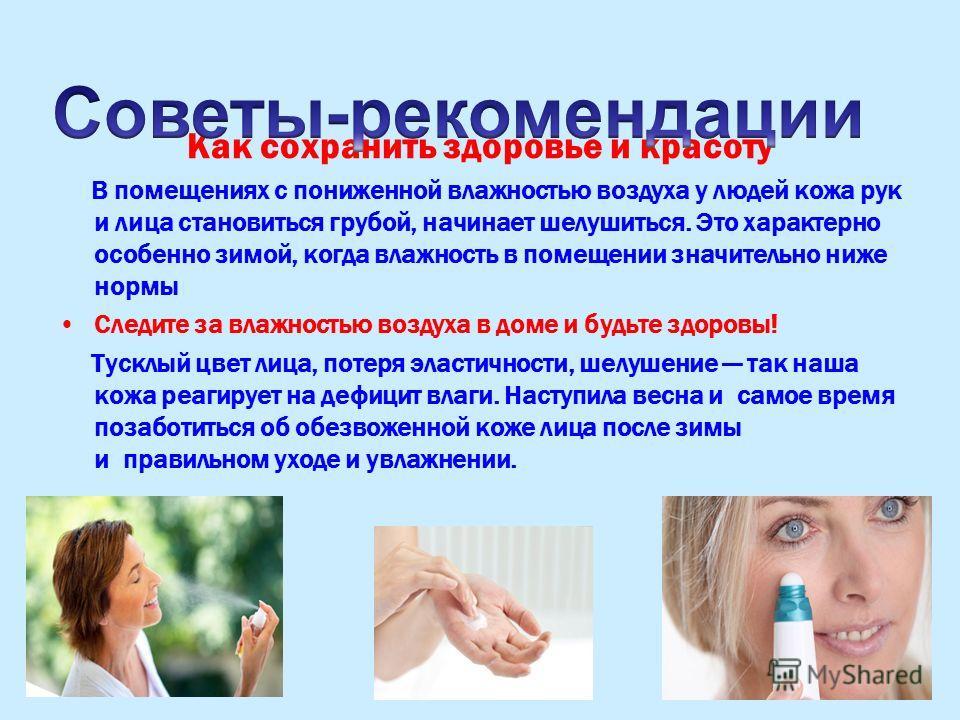 Как сохранить здоровье и красоту В помещениях с пониженной влажностью воздуха у людей кожа рук и лица становиться грубой, начинает шелушиться. Это характерно особенно зимой, когда влажность в помещении значительно ниже нормы Следите за влажностью воз